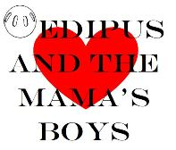 Oedipus and the Mama's Boys